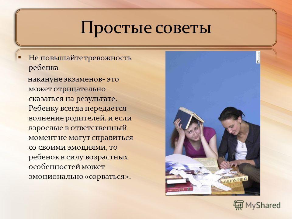 Простые советы Не повышайте тревожность ребенка накануне экзаменов- это может отрицательно сказаться на результате. Ребенку всегда передается волнение родителей, и если взрослые в ответственный момент не могут справиться со своими эмоциями, то ребено