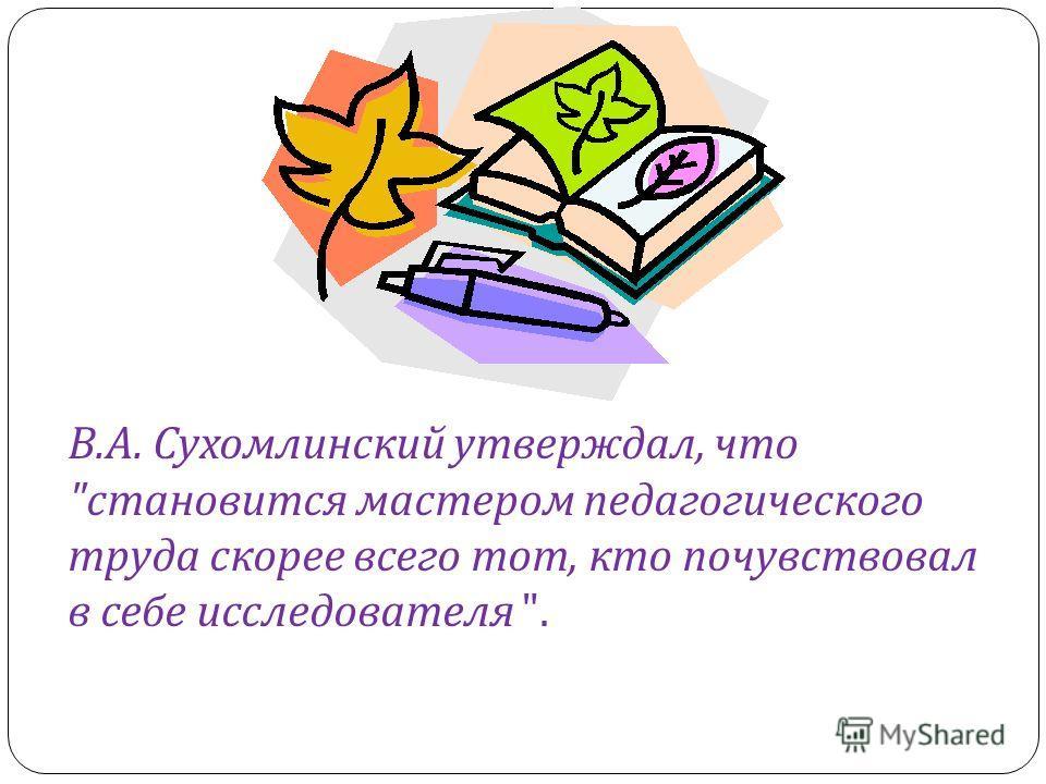 В. А. Сухомлинский утверждал, что  становится мастером педагогического труда скорее всего тот, кто почувствовал в себе исследователя .