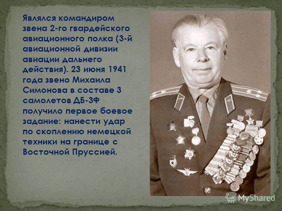 Являлся командиром звена 2-го гвардейского авиационного полка (3-й авиационной дивизии авиации дальнего действия). 23 июня 1941 года звено Михаила Симонова в составе 3 самолетов ДБ-3Ф получило первое боевое задание: нанести удар по скоплению немецкой