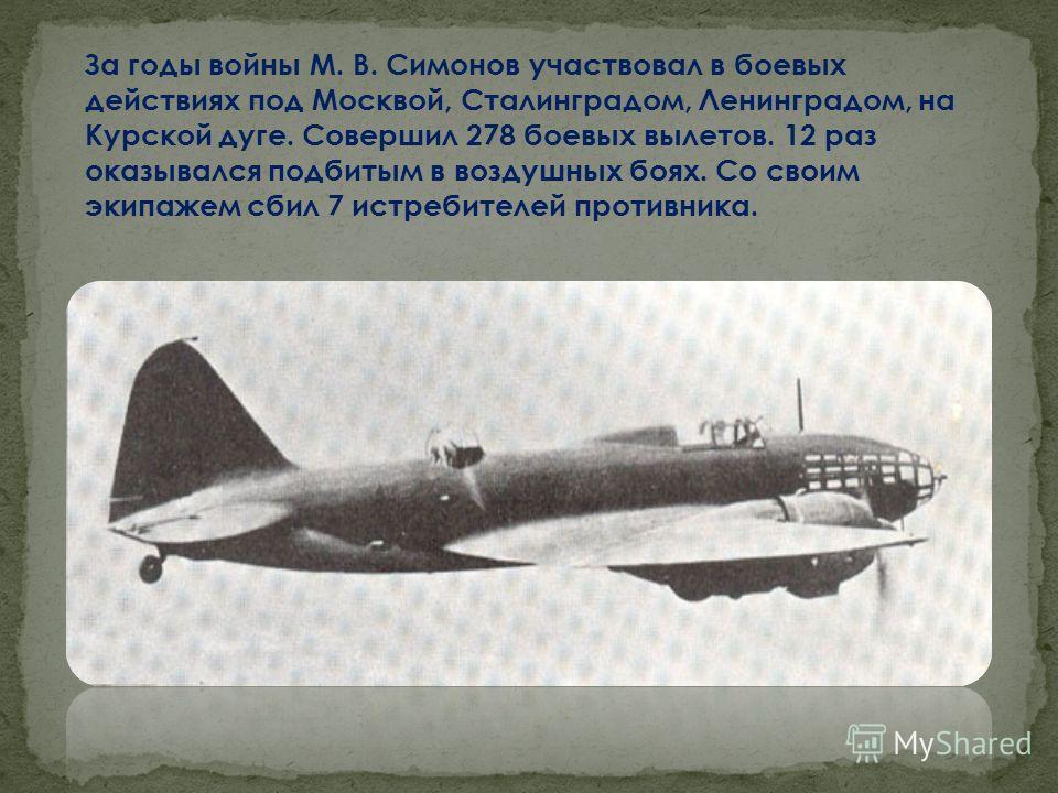 За годы войны М. В. Симонов участвовал в боевых действиях под Москвой, Сталинградом, Ленинградом, на Курской дуге. Совершил 278 боевых вылетов. 12 раз оказывался подбитым в воздушных боях. Со своим экипажем сбил 7 истребителей противника.
