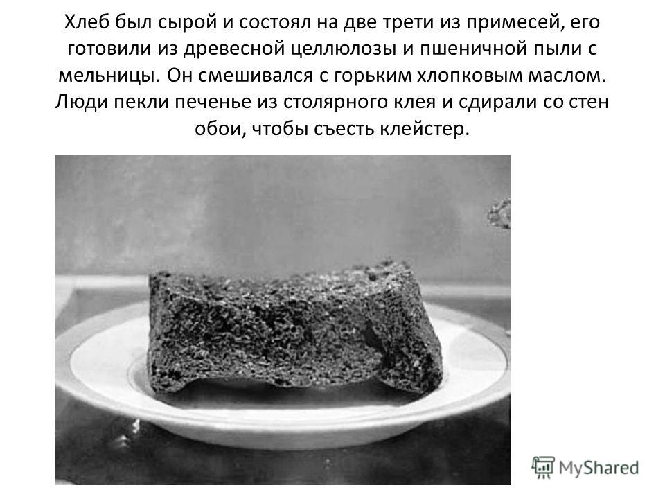 Хлеб был сырой и состоял на две трети из примесей, его готовили из древесной целлюлозы и пшеничной пыли с мельницы. Он смешивался с горьким хлопковым маслом. Люди пекли печенье из столярного клея и сдирали со стен обои, чтобы съесть клейстер.
