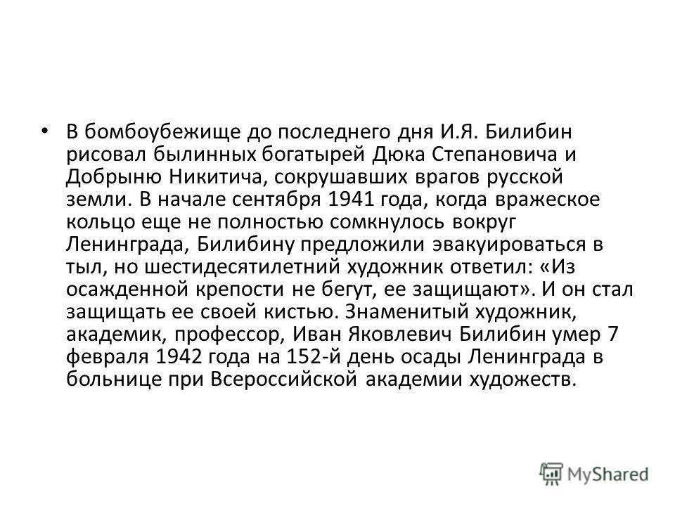 В бомбоубежище до последнего дня И.Я. Билибин рисовал былинных богатырей Дюка Степановича и Добрыню Никитича, сокрушавших врагов русской земли. В начале сентября 1941 года, когда вражеское кольцо еще не полностью сомкнулось вокруг Ленинграда, Билибин