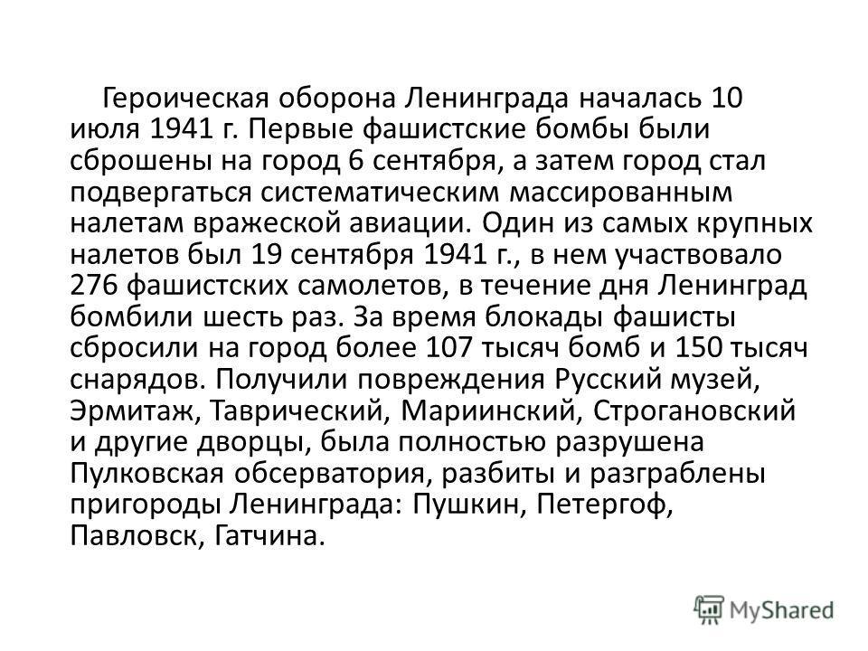 Героическая оборона Ленинграда началась 10 июля 1941 г. Первые фашистские бомбы были сброшены на город 6 сентября, а затем город стал подвергаться систематическим массированным налетам вражеской авиации. Один из самых крупных налетов был 19 сентября