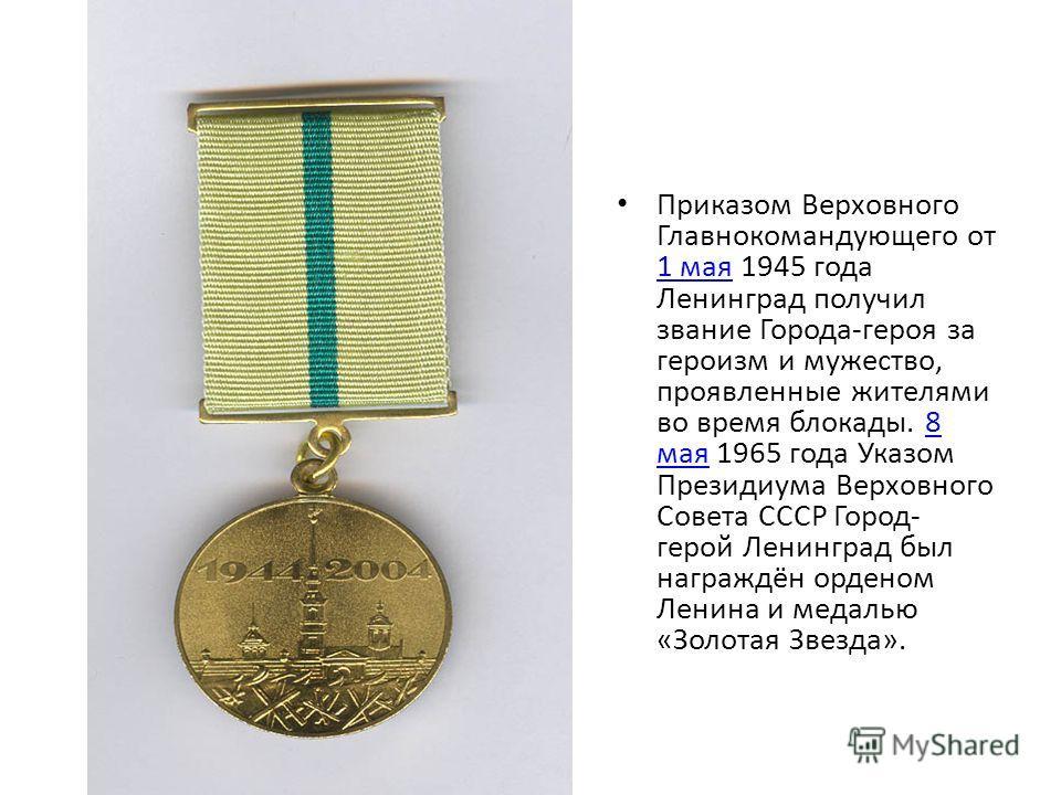 Приказом Верховного Главнокомандующего от 1 мая 1945 года Ленинград получил звание Города-героя за героизм и мужество, проявленные жителями во время блокады. 8 мая 1965 года Указом Президиума Верховного Совета СССР Город- герой Ленинград был награждё