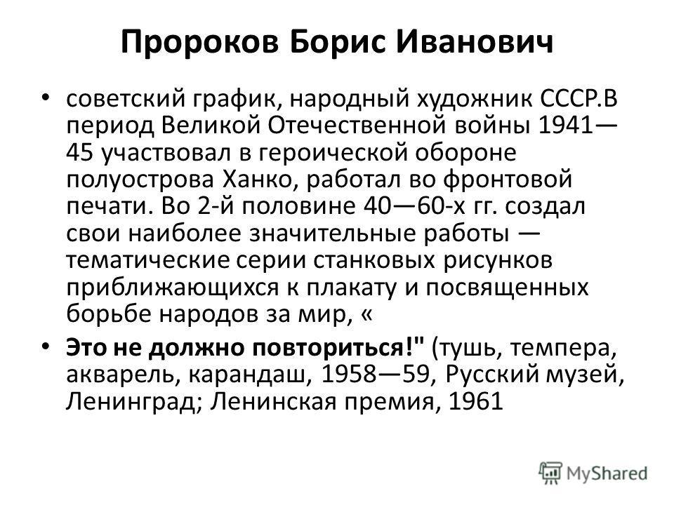 Пророков Борис Иванович советский график, народный художник СССР.В период Великой Отечественной войны 1941 45 участвовал в героической обороне полуострова Ханко, работал во фронтовой печати. Во 2-й половине 4060-х гг. создал свои наиболее значительны