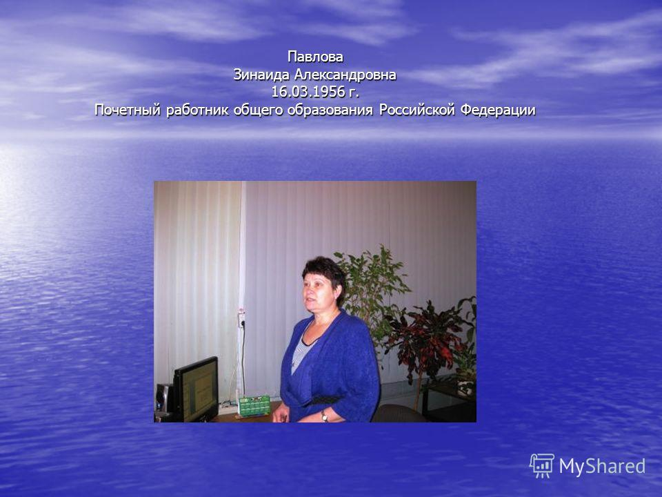 Павлова Зинаида Александровна 16.03.1956 г. Почетный работник общего образования Российской Федерации