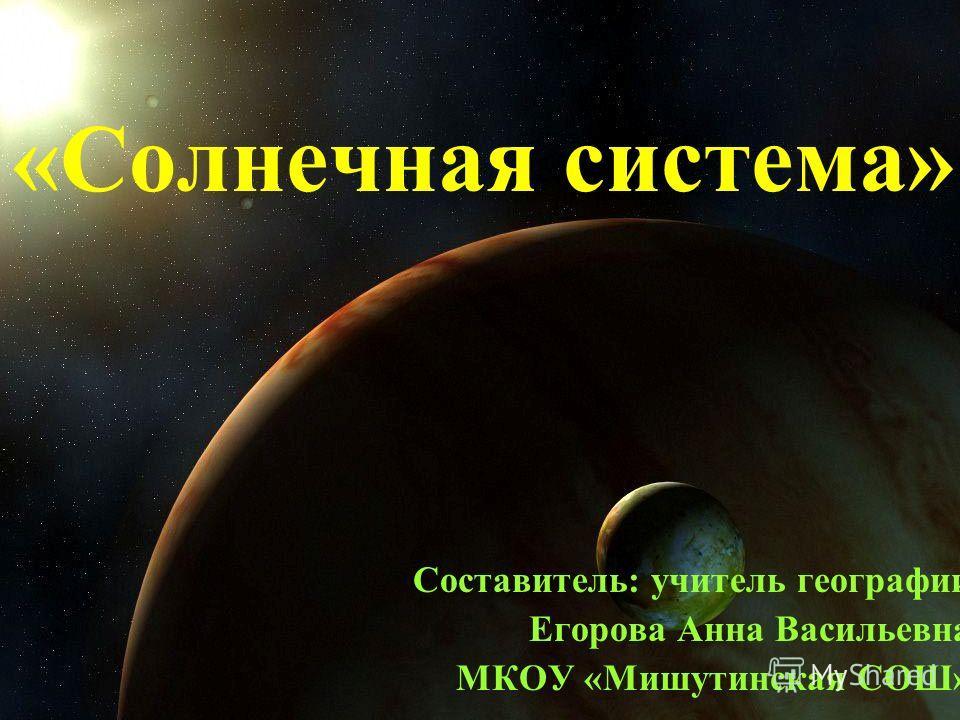 «Солнечная система» Составитель: учитель географии Егорова Анна Васильевна МКОУ «Мишутинская СОШ»