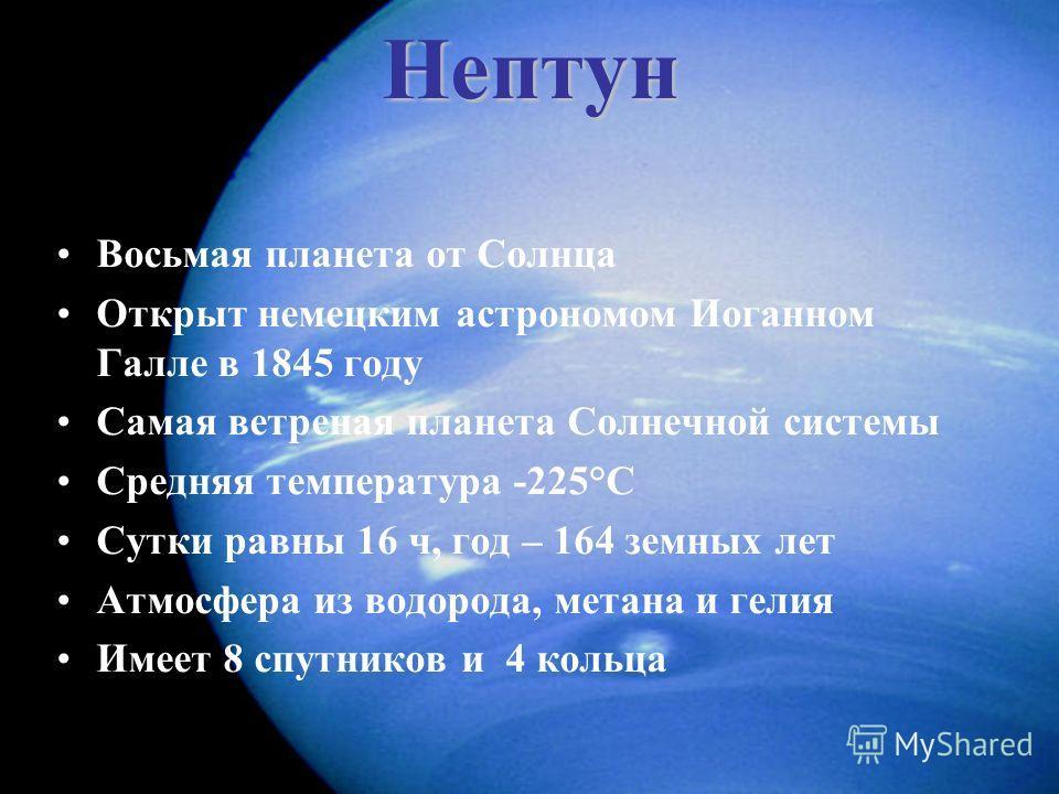 Нептун Восьмая планета от Солнца Открыт немецким астрономом Иоганном Галле в 1845 году Самая ветреная планета Солнечной системы Средняя температура -225°С Сутки равны 16 ч, год – 164 земных лет Атмосфера из водорода, метана и гелия Имеет 8 спутников