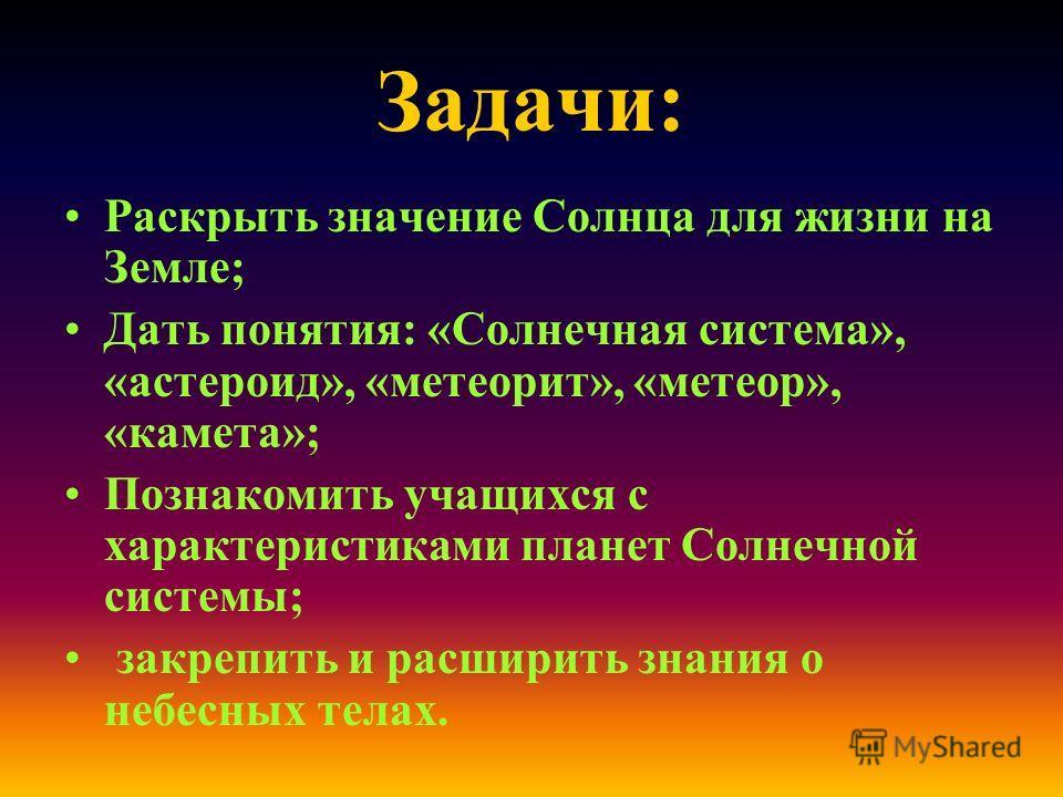 Задачи: Раскрыть значение Солнца для жизни на Земле; Дать понятия: «Солнечная система», «астероид», «метеорит», «метеор», «камета»; Познакомить учащихся с характеристиками планет Солнечной системы; закрепить и расширить знания о небесных телах.