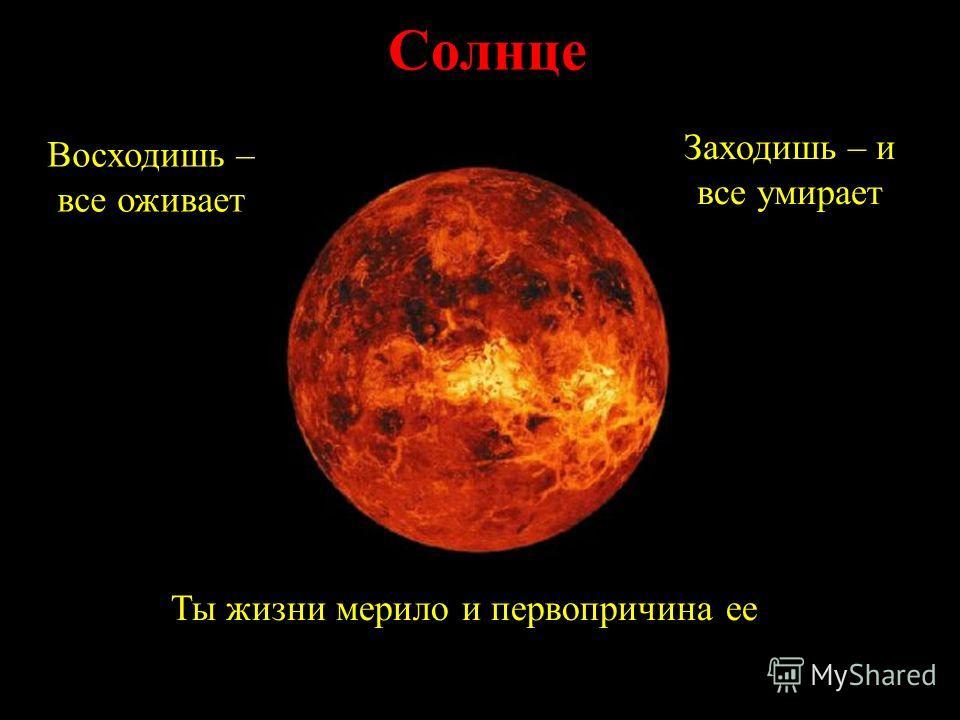 Солнце Восходишь – все оживает Заходишь – и все умирает Ты жизни мерило и первопричина ее.