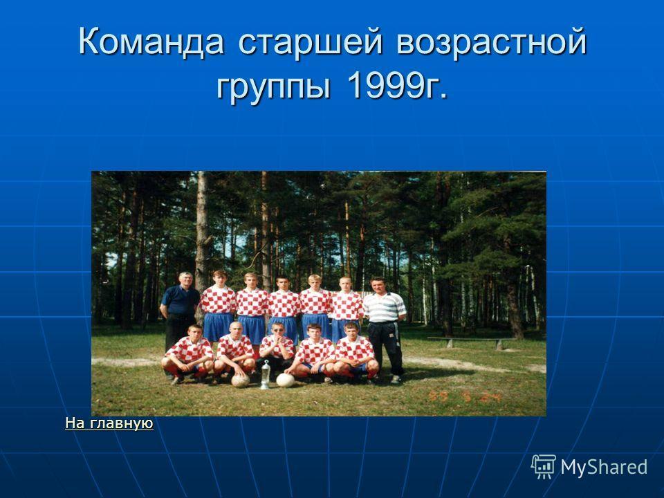 Команда старшей возрастной группы 1999г. На главную На главную На главную На главную
