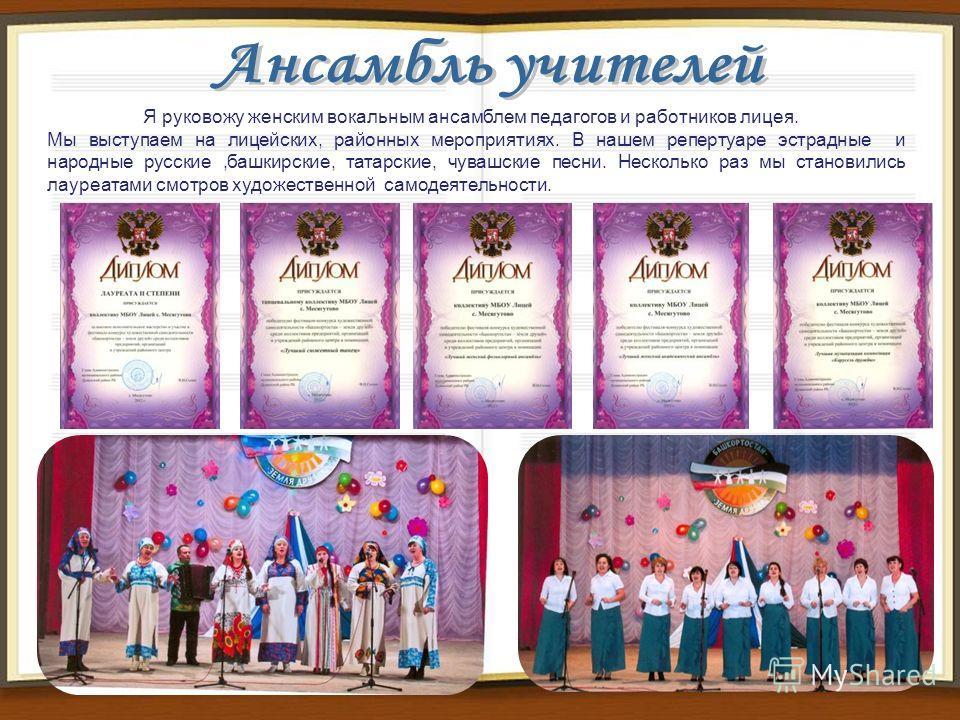 Я руковожу женским вокальным ансамблем педагогов и работников лицея. Мы выступаем на лицейских, районных мероприятиях. В нашем репертуаре эстрадные и народные русские,башкирские, татарские, чувашские песни. Несколько раз мы становились лауреатами смо
