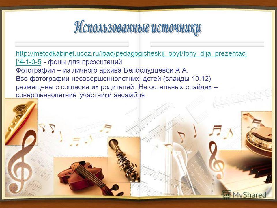 http://metodkabinet.ucoz.ru/load/pedagogicheskij_opyt/fony_dlja_prezentaci j/4-1-0-5http://metodkabinet.ucoz.ru/load/pedagogicheskij_opyt/fony_dlja_prezentaci j/4-1-0-5 - фоны для презентаций Фотографии – из личного архива Белослудцевой А.А. Все фото