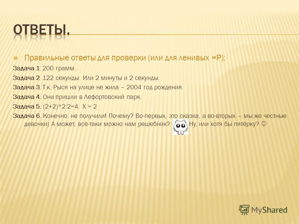 Правильные ответы для проверки (или для ленивых =Р): Задача 1. 200 грамм. Задача 2. 122 секунды. Или 2 минуты и 2 секунды. Задача 3. Т.к. Рыся на улице не жила – 2004 год рождения. Задача 4. Они пришли в Лефортовский парк. Задача 5. (2+2)*2:2=4. Х =