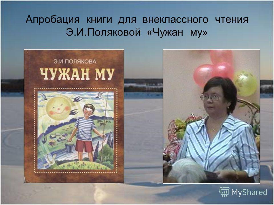 Апробация книги для внеклассного чтения Э.И.Поляковой «Чужан му»
