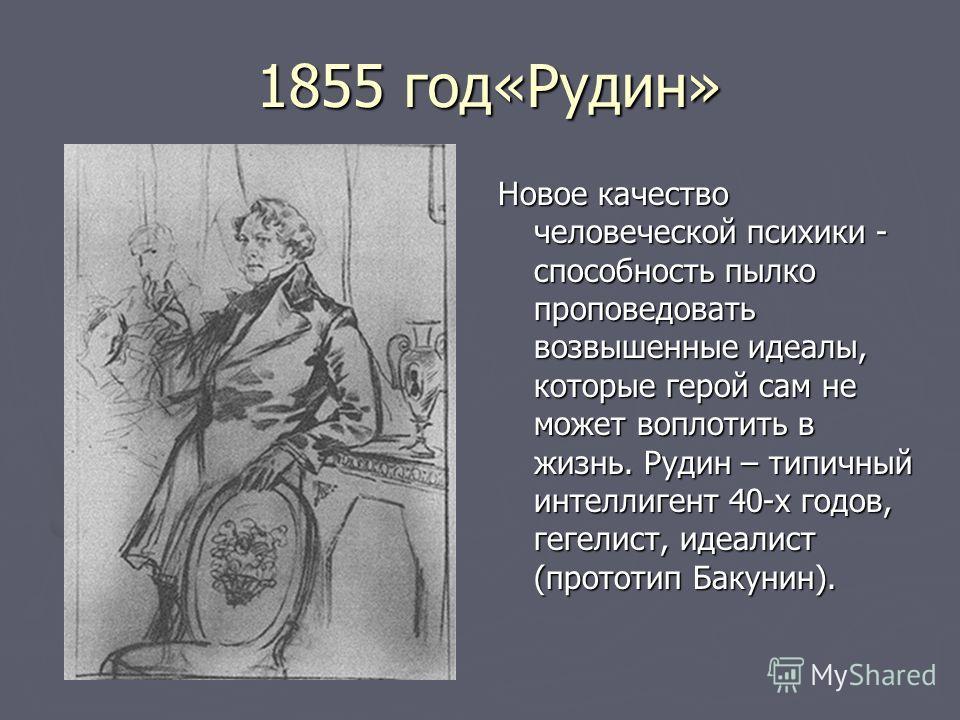 1855 год«Рудин» 1855 год«Рудин» Новое качество человеческой психики - способность пылко проповедовать возвышенные идеалы, которые герой сам не может воплотить в жизнь. Рудин – типичный интеллигент 40-х годов, гегелист, идеалист (прототип Бакунин).