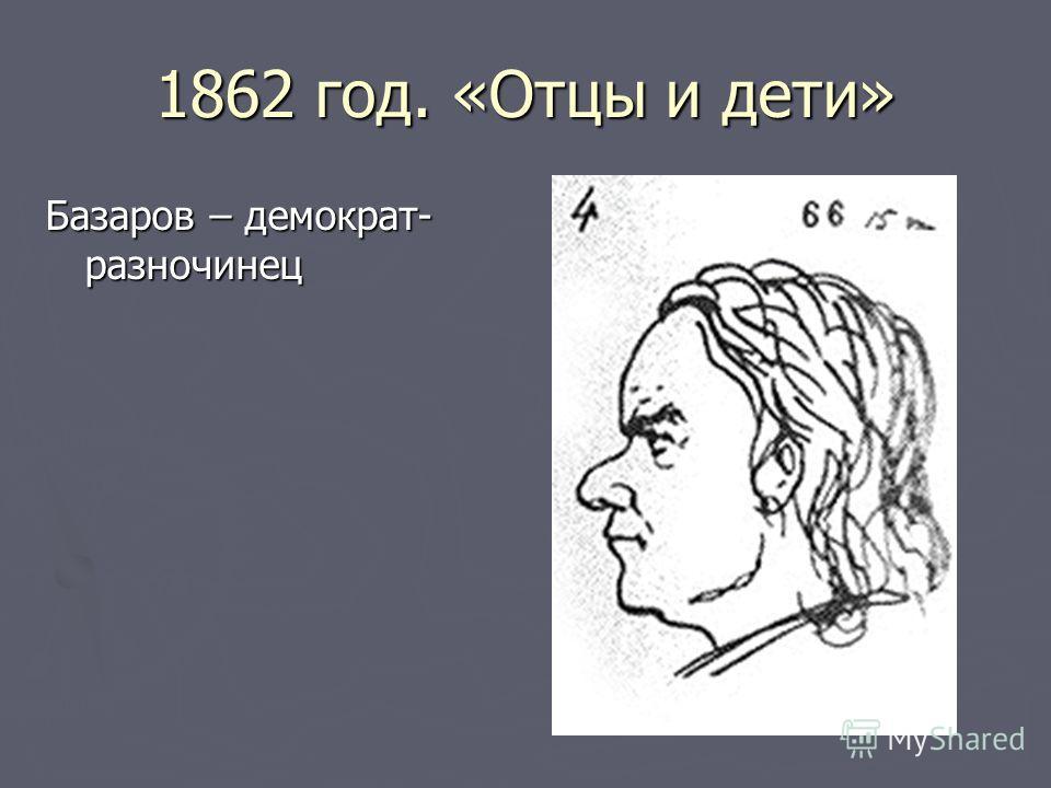 1862 год. «Отцы и дети» Базаров – демократ- разночинец
