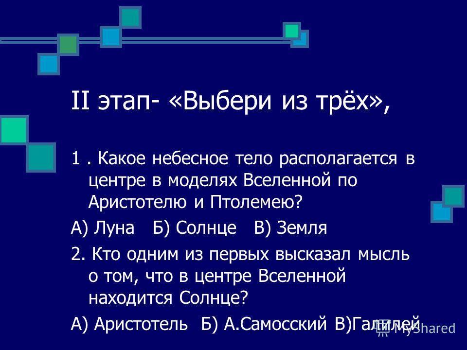 II этап- «Выбери из трёх», 1. Какое небесное тело располагается в центре в моделях Вселенной по Аристотелю и Птолемею? А) Луна Б) Солнце В) Земля 2. Кто одним из первых высказал мысль о том, что в центре Вселенной находится Солнце? А) Аристотель Б) А