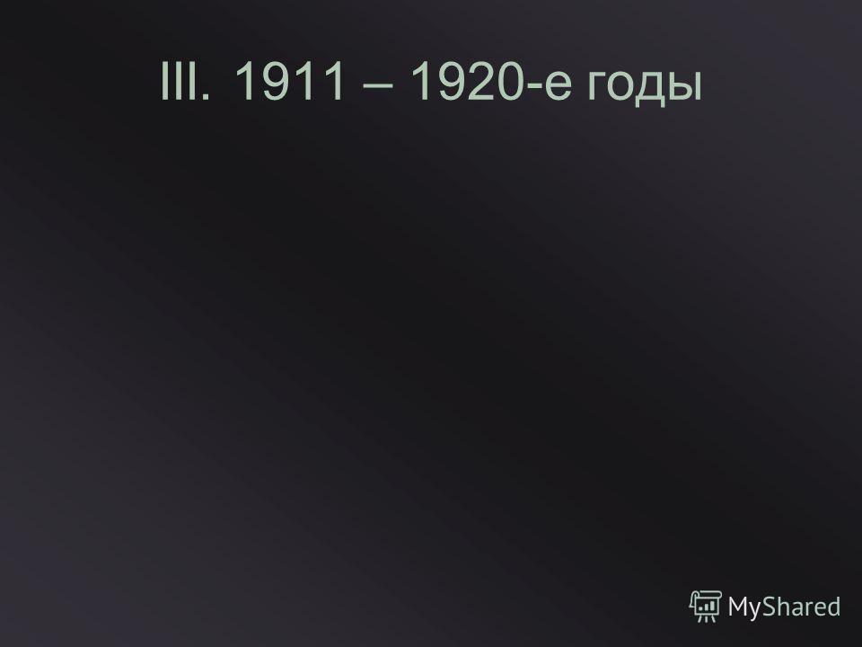 III. 1911 – 1920-е годы