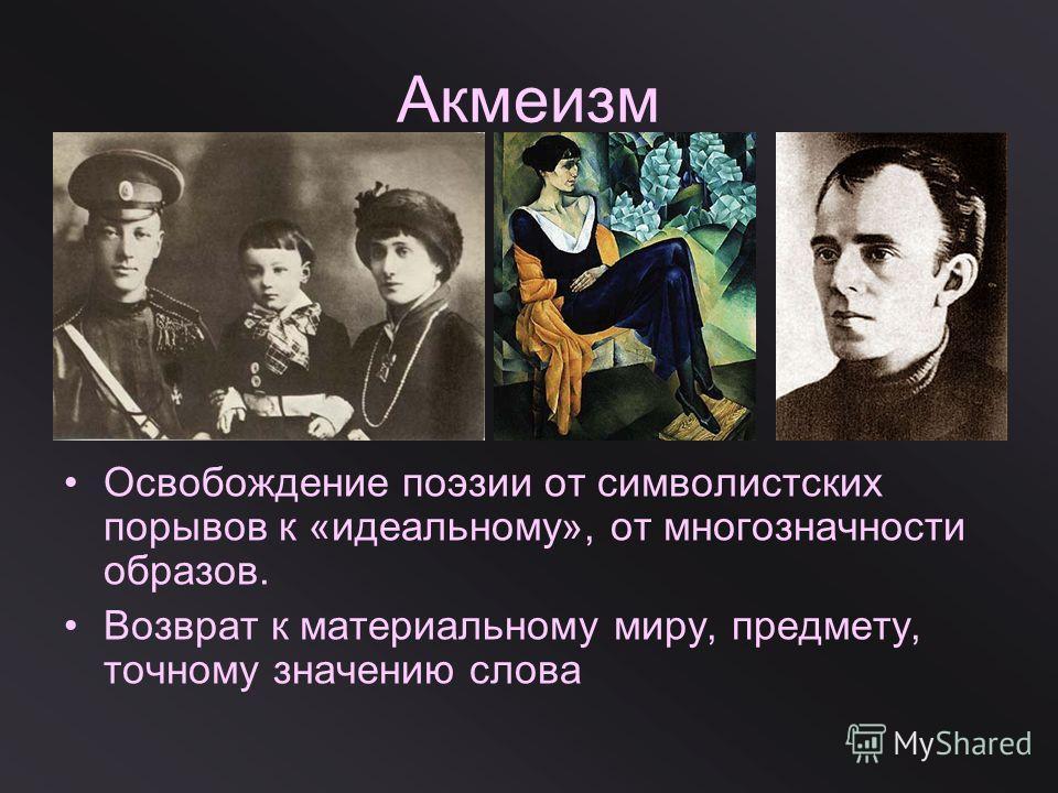 Акмеизм Освобождение поэзии от символистских порывов к «идеальному», от многозначности образов. Возврат к материальному миру, предмету, точному значению слова