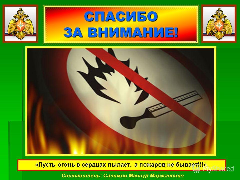 СПАСИБО ЗА ВНИМАНИЕ! Составитель: Салимов Мансур Миржанович «Пусть огонь в сердцах пылает, а пожаров не бывает!!!».