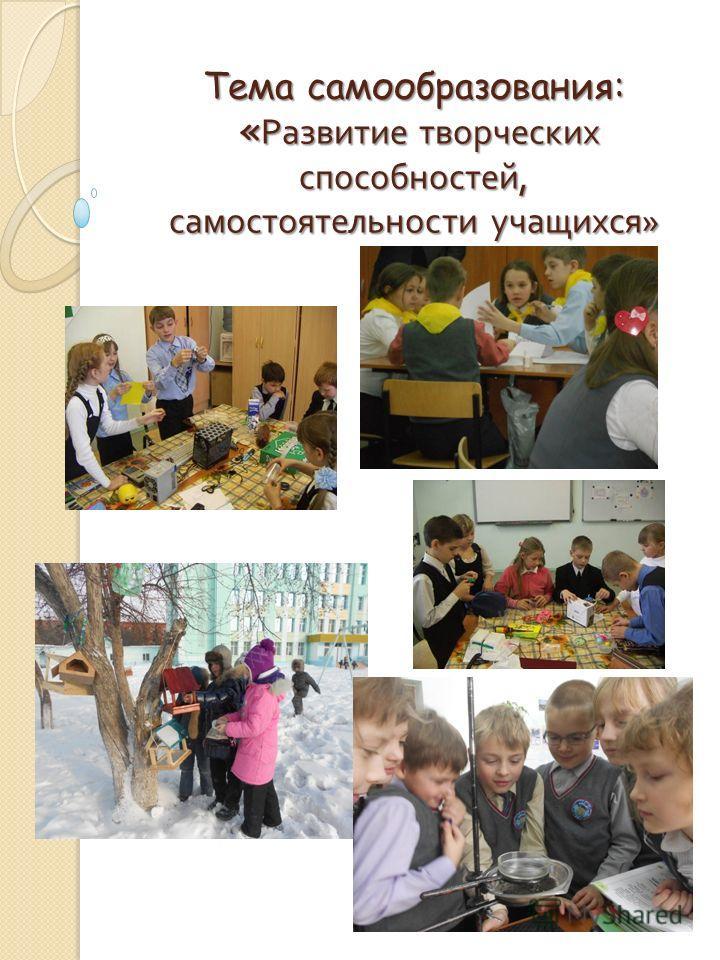 Тема самообразования: « Развитие творческих способностей, самостоятельности учащихся »