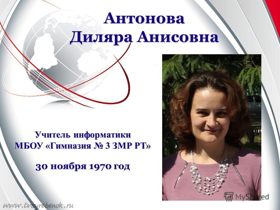 Антонова Диляра Анисовна Учитель информатики МБОУ «Гимназия 3 ЗМР РТ» 30 ноября 1970 год