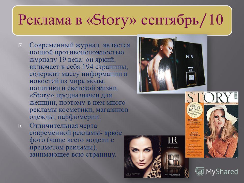 Реклама в «Story» сентябрь/10 Современный журнал является полной противоположностью журналу 19 века : он яркий, включает в себя 194 страницы, содержит массу информации и новостей из мира моды, политики и светской жизни. «Story» предназначен для женщи