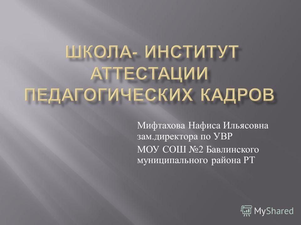 Мифтахова Нафиса Ильясовна зам. директора по УВР МОУ СОШ 2 Бавлинского муниципального района РТ