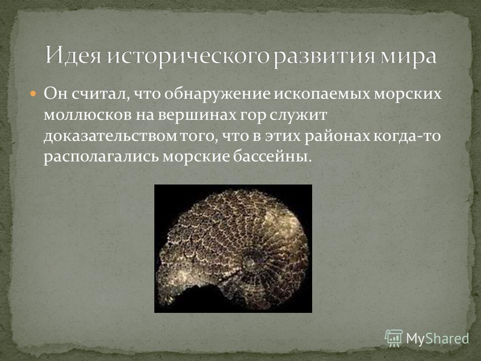 Он считал, что обнаружение ископаемых морских моллюсков на вершинах гор служит доказательством того, что в этих районах когда-то располагались морские бассейны.