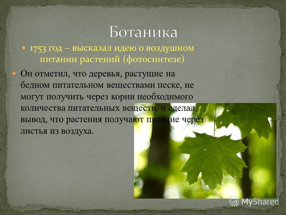 1753 год – высказал идею о воздушном питании растений (фотосинтезе) Он отметил, что деревья, растущие на бедном питательном веществами песке, не могут получить через корни необходимого количества питательных веществ, и сделал вывод, что растения полу