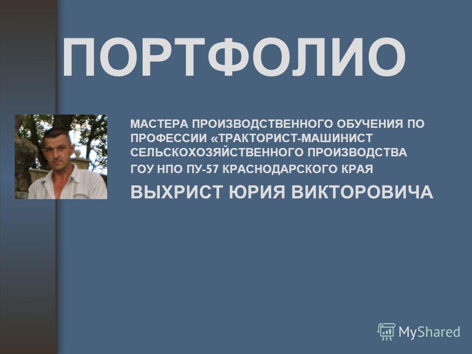 ПОРТФОЛИО МАСТЕРА ПРОИЗВОДСТВЕННОГО ОБУЧЕНИЯ ПО ПРОФЕССИИ « ТРАКТОРИСТ - МАШИНИСТ СЕЛЬСКОХОЗЯЙСТВЕННОГО ПРОИЗВОДСТВА ГОУ НПО ПУ -57 КРАСНОДАРСКОГО КРАЯ ВЫХРИСТ ЮРИЯ ВИКТОРОВИЧА