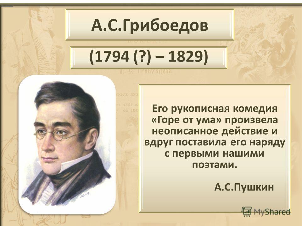 А.С.Грибоедов (1794 (?) – 1829) Его рукописная комедия «Горе от ума» произвела неописанное действие и вдруг поставила его наряду с первыми нашими поэтами. А.С.Пушкин