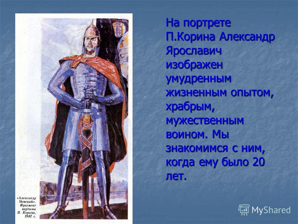 На портрете П.Корина Александр Ярославич изображен умудренным жизненным опытом, храбрым, мужественным воином. Мы знакомимся с ним, когда ему было 20 лет.