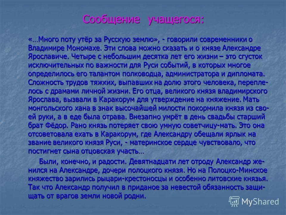 Сообщение учащегося: «…Много поту утёр за Русскую землю», - говорили современники о Владимире Мономахе. Эти слова можно сказать и о князе Александре Ярославиче. Четыре с небольшим десятка лет его жизни – это сгусток исключительных по важности для Рус
