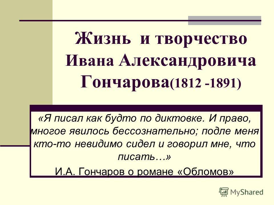 Жизнь и творчество Ивана Александровича Гончарова (1812 -1891) «Я писал как будто по диктовке. И право, многое явилось бессознательно; подле меня кто-то невидимо сидел и говорил мне, что писать…» И.А. Гончаров о романе «Обломов»