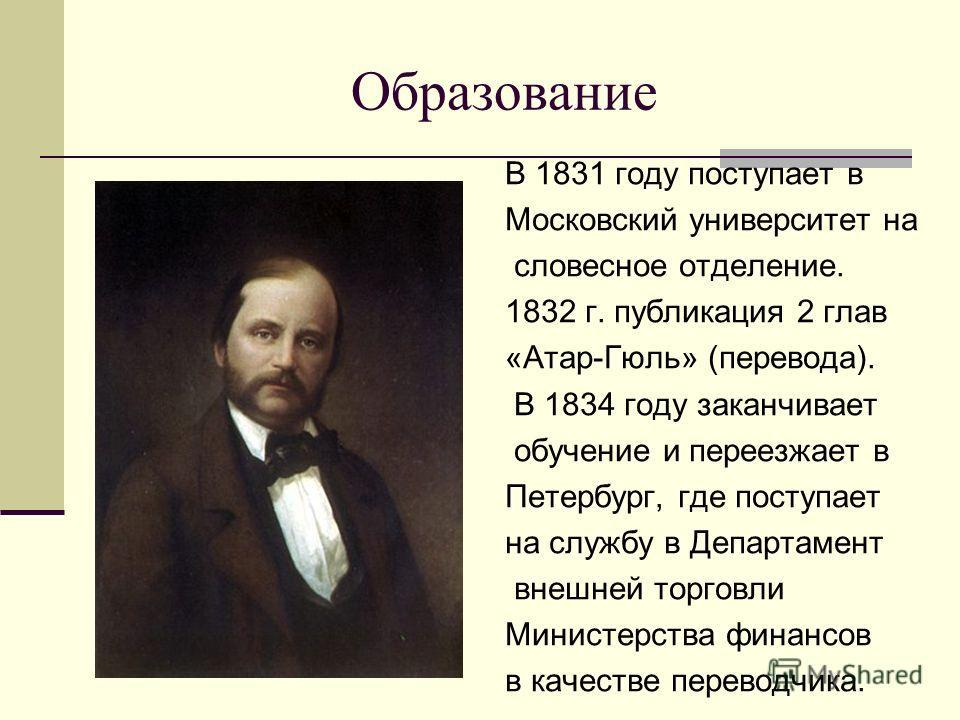 Образование В 1831 году поступает в Московский университет на словесное отделение. 1832 г. публикация 2 глав «Атар-Гюль» (перевода). В 1834 году заканчивает обучение и переезжает в Петербург, где поступает на службу в Департамент внешней торговли Мин