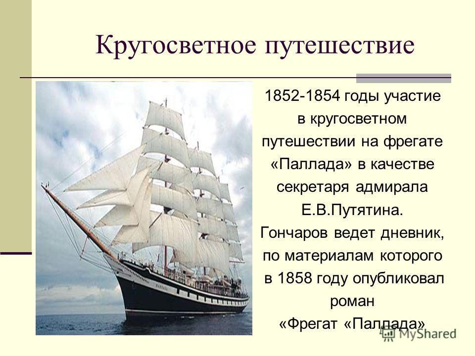 Кругосветное путешествие 1852-1854 годы участие в кругосветном путешествии на фрегате «Паллада» в качестве секретаря адмирала Е.В.Путятина. Гончаров ведет дневник, по материалам которого в 1858 году опубликовал роман «Фрегат «Паллада»