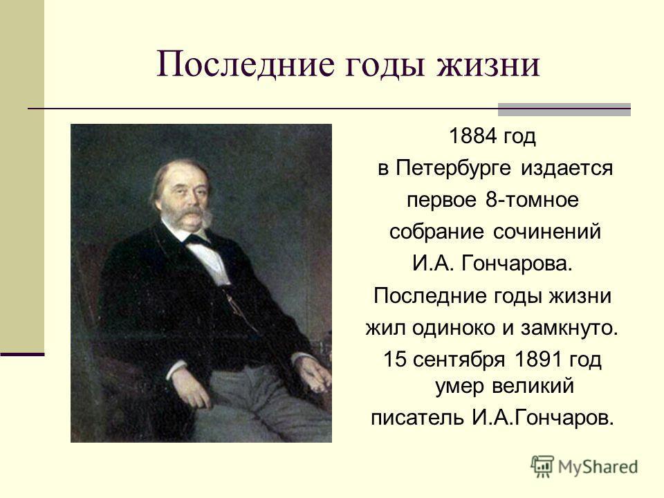 Последние годы жизни 1884 год в Петербурге издается первое 8-томное собрание сочинений И.А. Гончарова. Последние годы жизни жил одиноко и замкнуто. 15 сентября 1891 год умер великий писатель И.А.Гончаров.