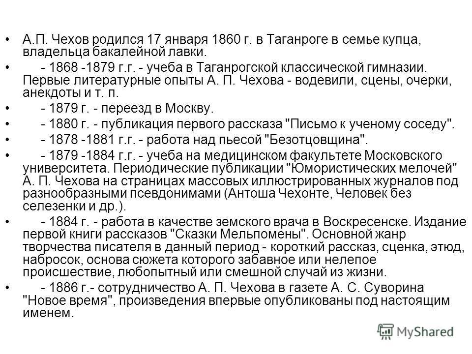 А.П. Чехов родился 17 января 1860 г. в Таганроге в семье купца, владельца бакалейной лавки. - 1868 -1879 г.г. - учеба в Таганрогской классической гимназии. Первые литературные опыты А. П. Чехова - водевили, сцены, очерки, анекдоты и т. п. - 1879 г. -