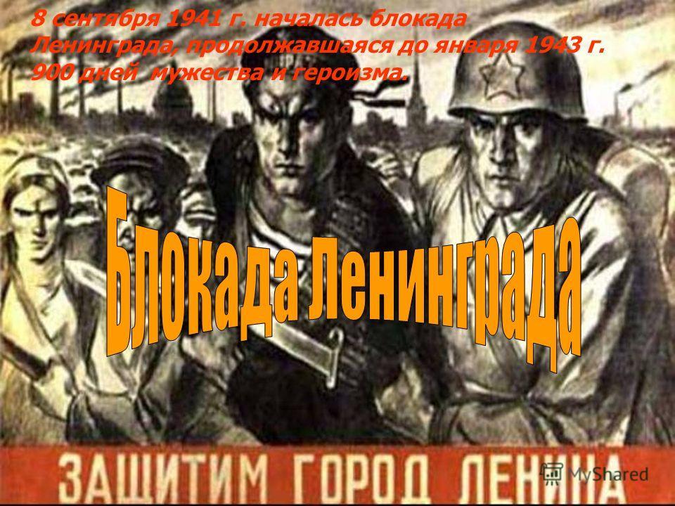 8 сентября 1941 г. началась блокада Ленинграда, продолжавшаяся до января 1943 г. 900 дней мужества и героизма.