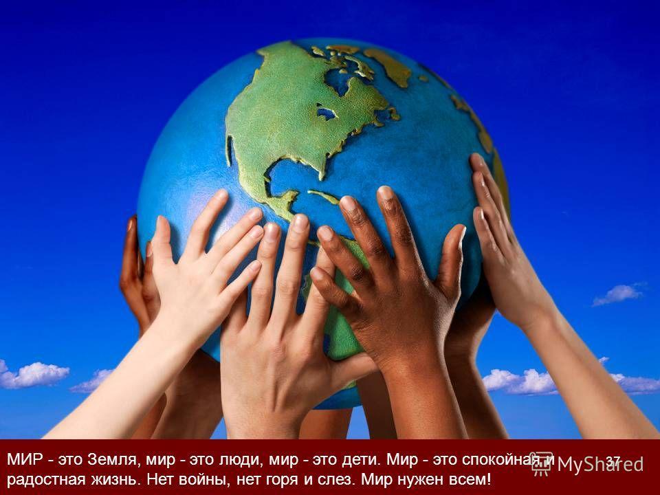 МИР - это Земля, мир - это люди, мир - это дети. Мир - это спокойная и радостная жизнь. Нет войны, нет горя и слез. Мир нужен всем! 37