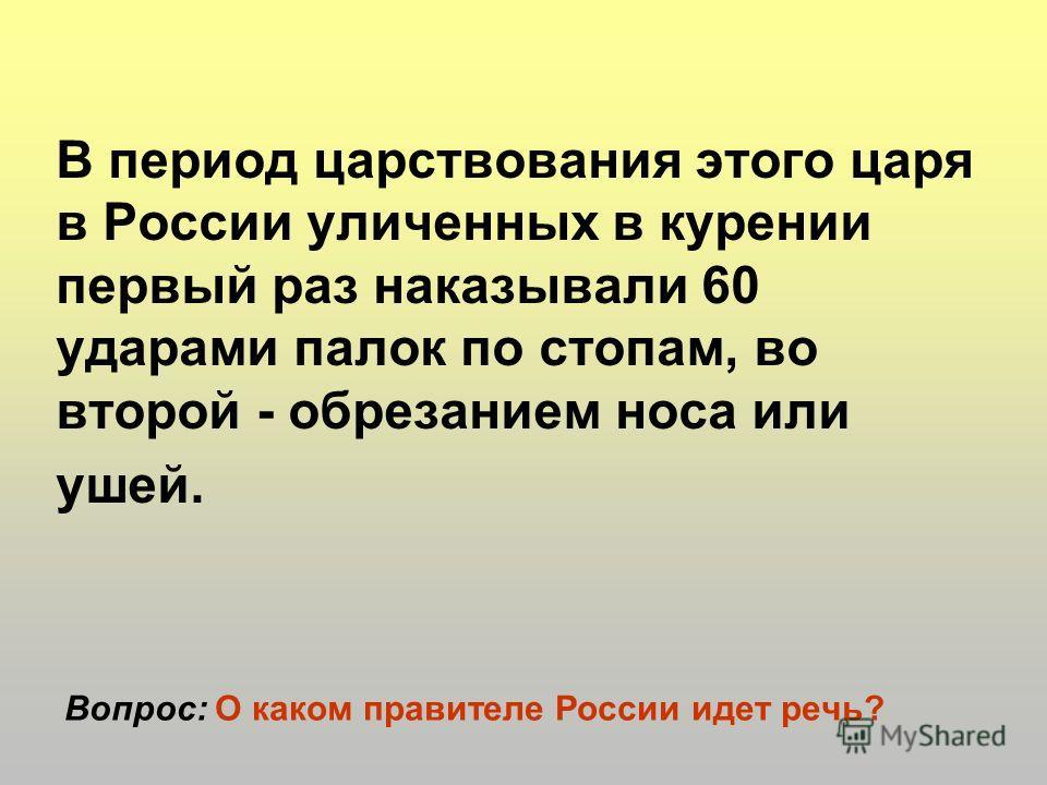 В период царствования этого царя в России уличенных в курении первый раз наказывали 60 ударами палок по стопам, во второй - обрезанием носа или ушей. Вопрос: О каком правителе России идет речь?