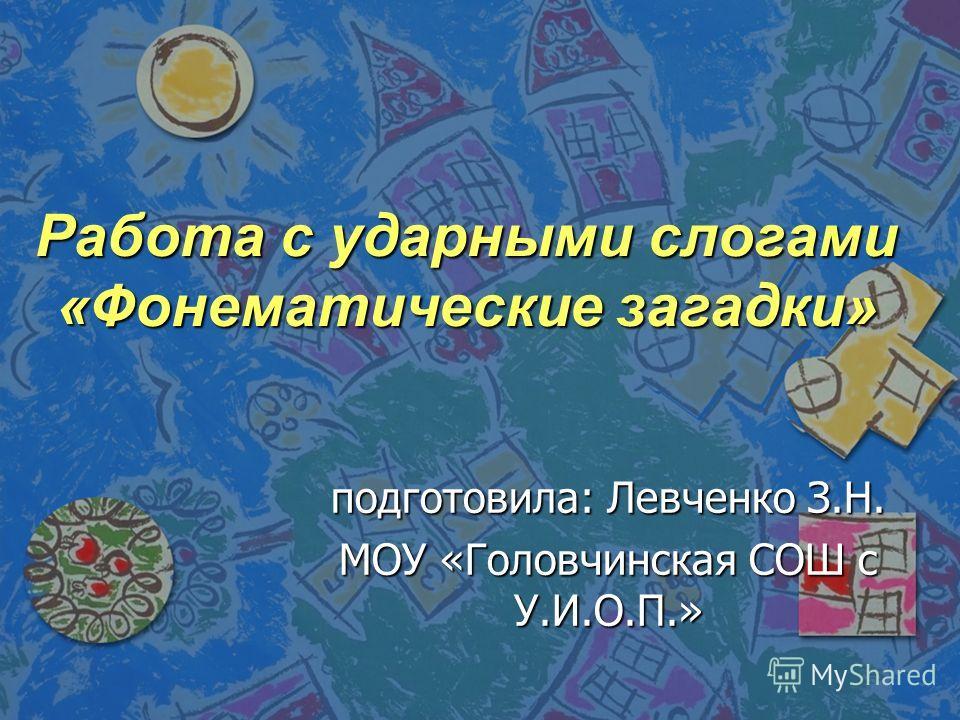 Работа с ударными слогами «Фонематические загадки» подготовила: Левченко З.Н. МОУ «Головчинская СОШ с У.И.О.П.»