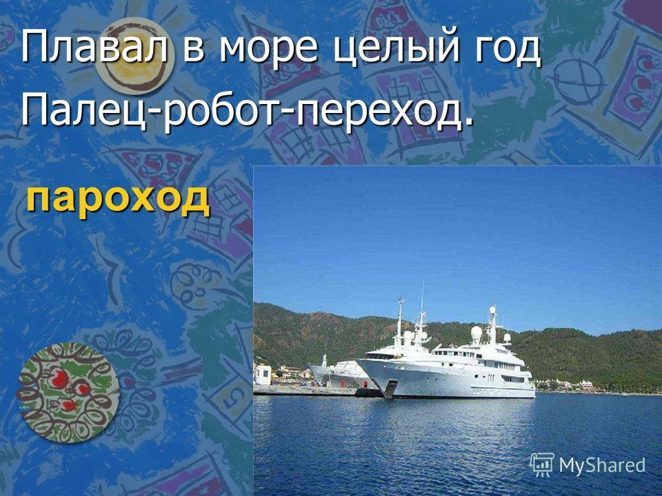 пароход Плавал в море целый год Палец-робот-переход.