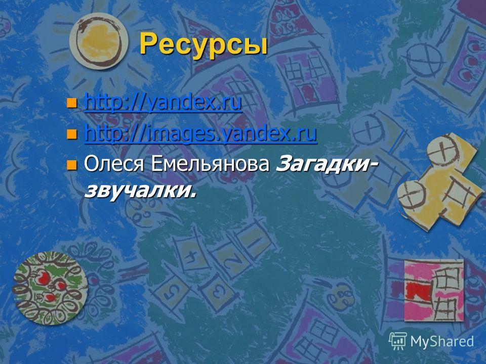 Ресурсы n http://yandex.ru http://yandex.ru n http://images.yandex.ru http://images.yandex.ru n Олеся Емельянова Загадки- звучалки.