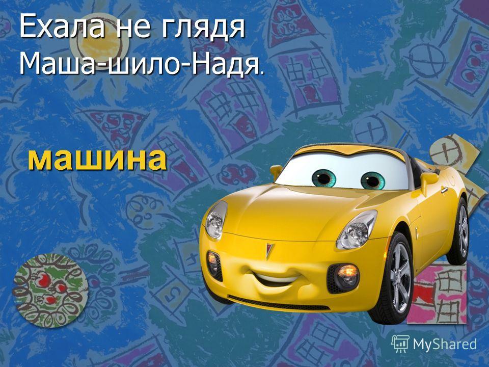 машина Ехала не глядя Маша-шило-Надя.