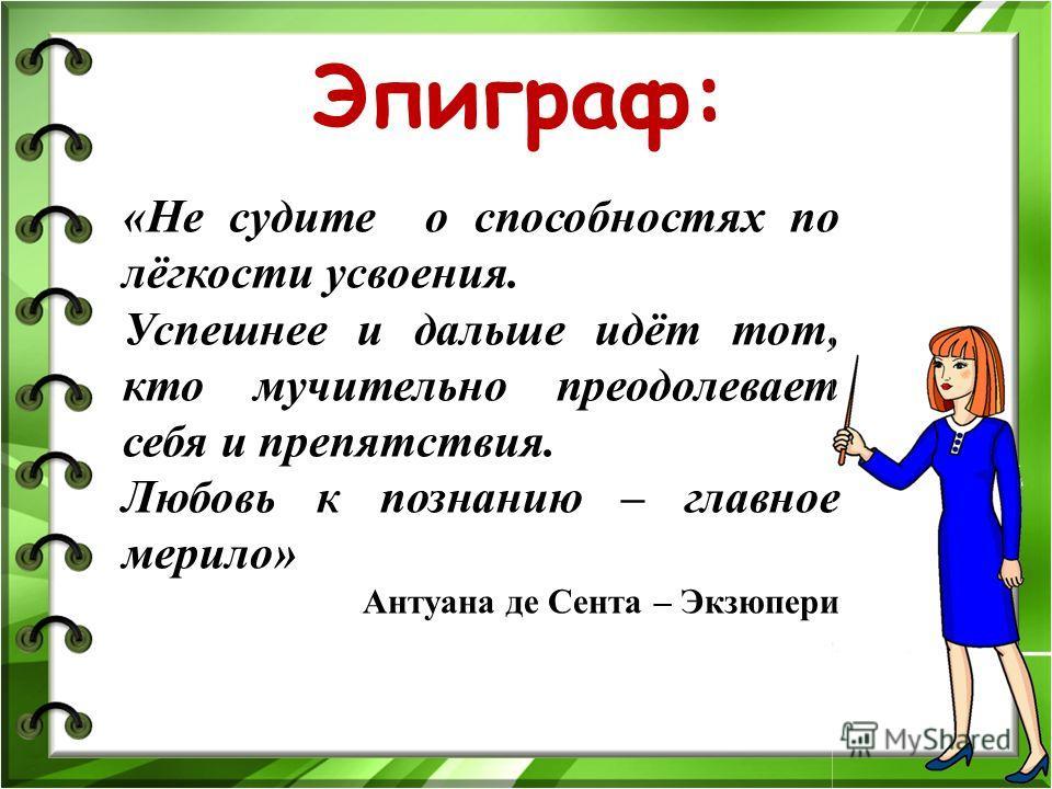 Эпиграф: «Не судите о способностях по лёгкости усвоения. Успешнее и дальше идёт тот, кто мучительно преодолевает себя и препятствия. Любовь к познанию – главное мерило» Антуана де Сента – Экзюпери