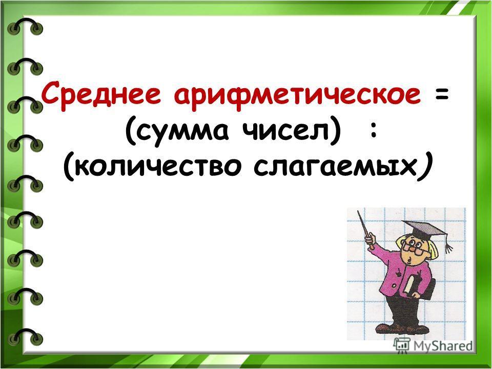 Среднее арифметическое = (сумма чисел) : (количество слагаемых)