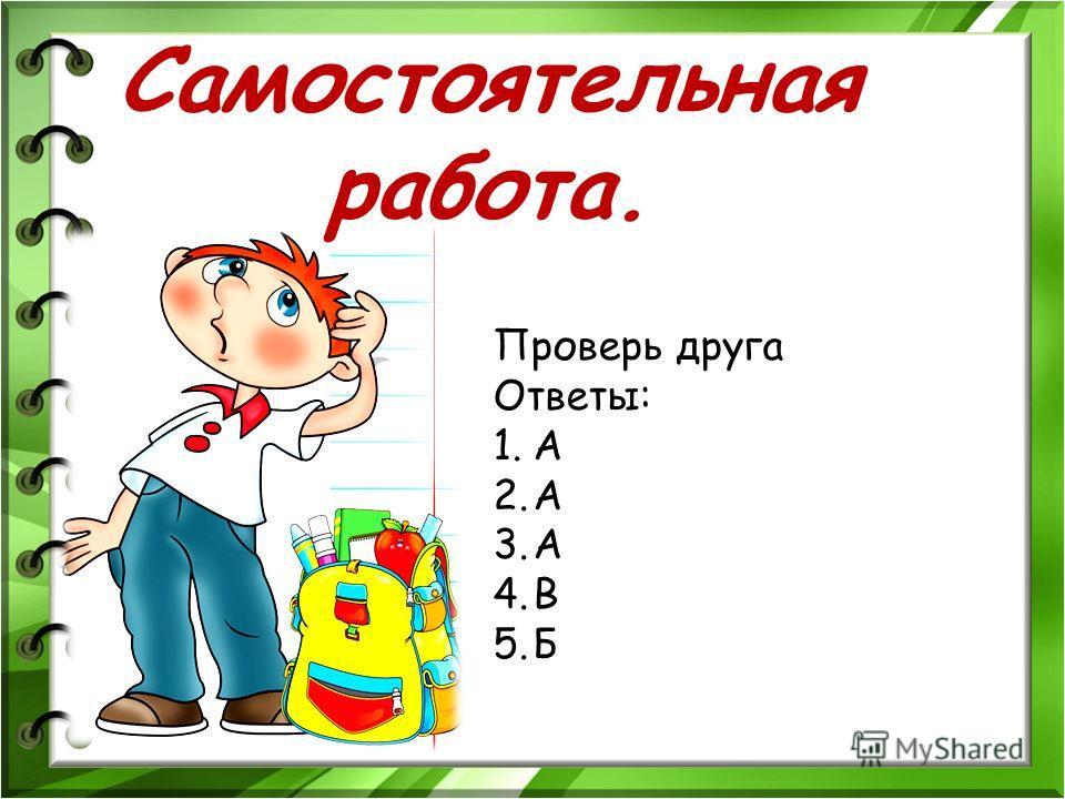 Проверь друга Ответы: 1.А 2.А 3.А 4.В 5.Б Самостоятельная работа.